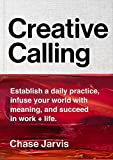 Creative Calling: Establish a Daily Practice, Infuse Your World with Meaning, and Succeed in Work + Life (English Edition)