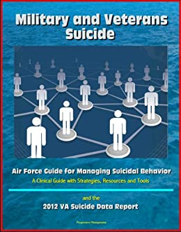 Military and Veterans Suicide: Air Force Guide for Managing Suicidal Behavior, A Clinical Guide with Strategies, Resources and Tools, and the 2012 VA Suicide Data Report (English Edition) di [Defense, Department of , Air Force, U.S. , Military, U.S. , Veterans Affairs, Department of ]