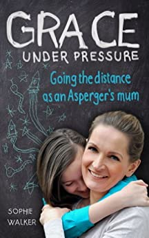 Grace Under Pressure: Going the distance as an Aspergers mum by [Walker, Sophie]
