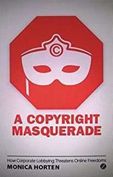 A Copyright Masquerade: How Corporate Lobbying Threatens Online Freedoms by [Horten, Monica]