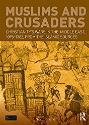 Muslims and Crusaders: Christianity's Wars in the Middle East, 1095-1382, from the Islamic Sources