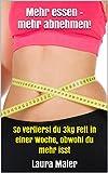 Mehr essen - mehr abnehmen!: So verlierst du 3kg Fett in einer Woche, obwohl du mehr isst