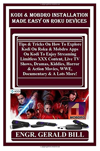 Kodi & Mobdro Installation Made Easy On Roku Devices: Tips & Tricks On How To Explore Kodi On Roku & Mobdro Apps On Kodi To Enjoy Streaming Limitless ... Movies, WWE, Documentary & A Lots More!