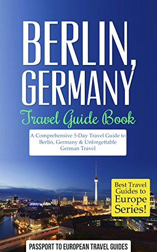 Berlin Travel Guide: Berlin, Germany: Travel Guide Book—A Comprehensive 5-Day Travel Guide to Berlin, Germany & Unforgettable German Travel (Best Travel ... to Europe Series Book 17) (English Edition)