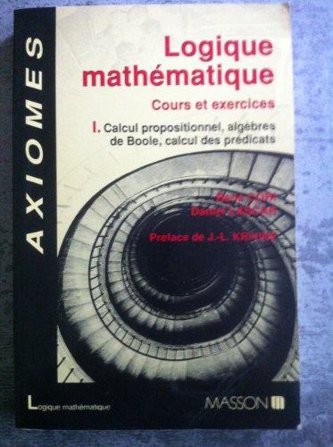 Axiomes Logique mathmatique : Cours et exercices tome 1 Calcul propositionnel, Algbres de Boole, calcul des prdicats
