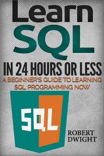 SQL: Learn SQL in 24 Hours or Less - A Beginner's Guide To Learning SQL Programming Now (SQL, SQL Programming, SQL Course)