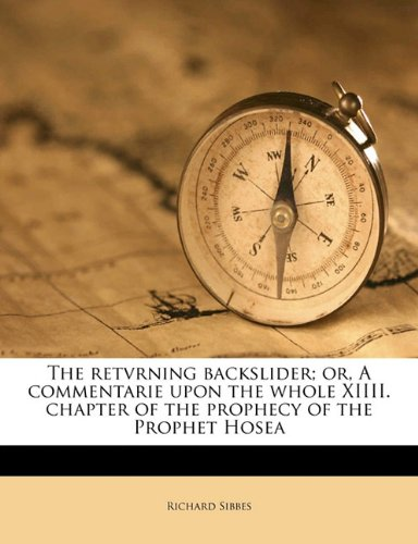 The retvrning backslider; or, A commentarie upon the whole XIIII. chapter of the prophecy of the Prophet Hosea