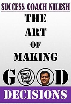The Art Of Making Good Decisions (English Edition) di [Nilesh, Success Coach]