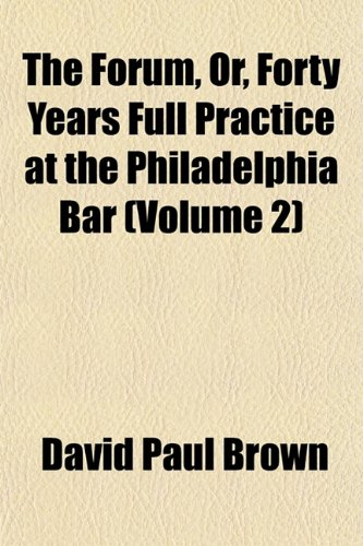The Forum, Or, Forty Years Full Practice at the Philadelphia Bar (Volume 2)
