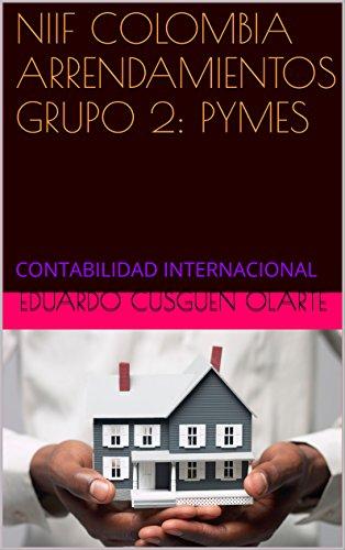 NIIF COLOMBIA ARRENDAMIENTOS GRUPO 2: PYMES: CONTABILIDAD INTERNACIONAL por EDUARDO CUSGUEN OLARTE