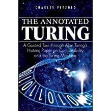 The Annotated Turing: A Guided Tour Through Alan Turing's Historic Paper on Computability and the Turing Machine by Charles Petzold (2008-06-16)