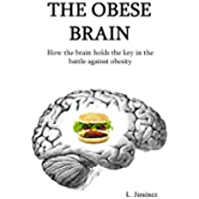 The obese brain: How the brain holds the key in the battle against obesity (English Edition)