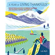 A Year of Living Thankfully: A Week-by-Week Workbook to Help You Embrace Gratitude and Discover a Healthier, Happier You