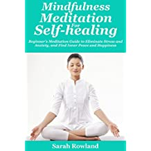 Mindfulness Meditation for Self-Healing: Beginner's Meditation Guide to Eliminate Stress, Anxiety and Depression, and Find Inner Peace and Happiness (English Edition)