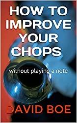 HOW TO IMPROVE YOUR CHOPS: Without Playing a Note (English Edition)