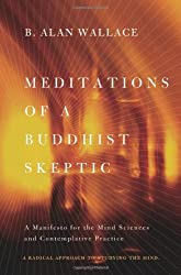 Meditations of a Buddhist Skeptic: A Manifesto for the Mind Sciences and Contemplative Practice by Alan Wallace (2014-01-24)