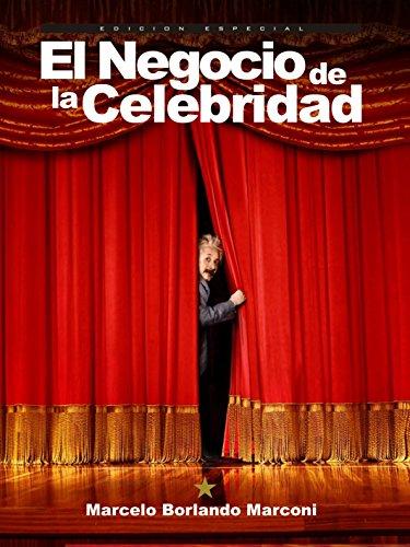 El Negocio de la Celebridad: Cómo transformar la notoriedad en una marca célebre y rentabilizarla por Marcelo Borlando Marconi