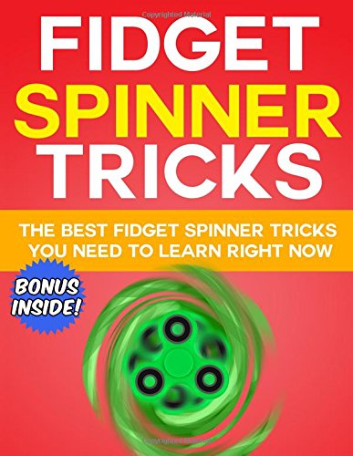 Fidget Spinner Tricks: The BEST Fidget Spinner Tricks You Need to Learn RIGHT NOW: The Ultimate Fidget Spinner Book to Learn the Coolest Fidget Toy Tricks with Step by Step Instructions and Pictures