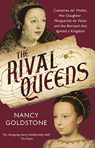 The Rival Queens: Catherine de' Medici, her daughter Marguerite de Valois, and the Betrayal That Ignited a Kingdom (English Edition) por Nancy Goldstone