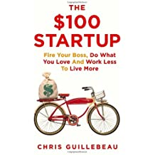 By Chris Guillebeau The $100 Startup: Fire Your Boss, Do What You Love and Work Better to Live More