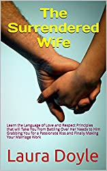 The Surrendered Wife: Learn the Language of Love and Respect Principles that will Take You from Battling Over His Needs and Her Needs to Him Grabbing You ... Kiss Saving Your Marriage (English Edition)