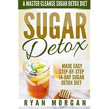 Sugar Detox: A Master Cleanse Sugar Detox Diet - Made Easy STEP-BY-STEP 14-Day Sugar Detox Diet Plan - A Break Free from Sugar Addiction (Sugar Detox Recipe Diet Book for Beginners, Plus Cookbook)