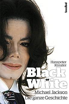 Black Or White: Michael Jackson - Die ganze Geschichte von [Künzler, Hanspeter]