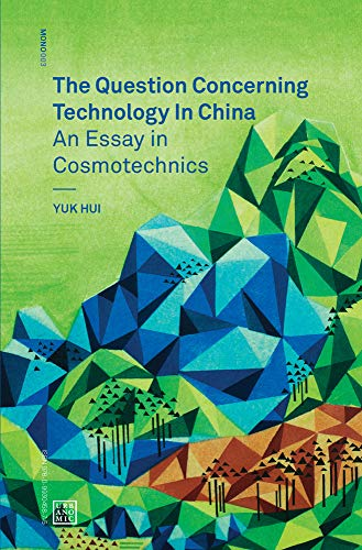 The Question Concerning Technology in China: An Essay in Cosmotechnics (Mono) por Yuk Hui