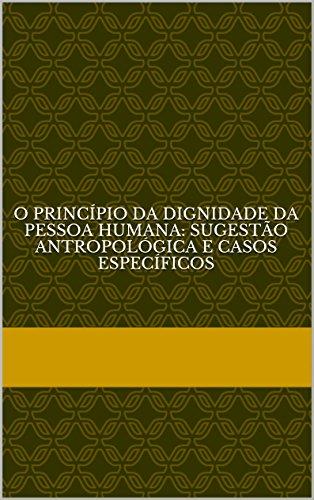 O princípio da dignidade da pessoa humana: sugestão antropológica e casos específicos (Portuguese Edition) por Gilson Guindani