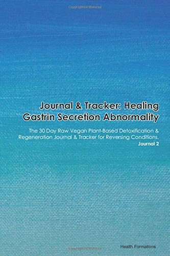 Journal & Tracker: Healing Gastrin Secretion Abnormality: The 30 Day Raw Vegan Plant-Based Detoxification & Regeneration Journal & Tracker for Reversing Conditions. Journal 2