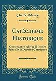 Catéchisme Historique: Contenant En Abrégé L'Histoire Sainte Et La Doctrine Chrétienne (Classic Reprint)