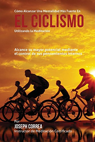 Como alcanzar una mentalidad mas fuerte en el Ciclismo utilizando la Meditacion: Alcance su mayor potencial mediante el control de sus pensamientos internos por Joseph Correa (Instructor certificado en meditacion)