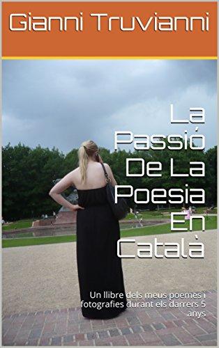 La Passió De La Poesia En Català: Un llibre dels meus poemes i fotografies durant els darrers 5 anys (Catalan Edition) por Gianni Truvianni