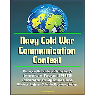 Navy Cold War Communication Context: Resources Associated With the Navy's Communication Program, 1946-1989 - Equipment and Facility Histories, Radio, Wireless, ... Receivers, Radars (English Edition)