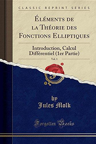 Elements de la Theorie Des Fonctions Elliptiques, Vol. 1: Introduction, Calcul Differentiel (1er Partie) (Classic Reprint)