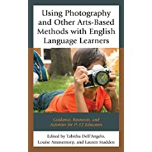 Using Photography and Other Arts-Based Methods With English Language Learners: Guidance, Resources, and Activities for P-12 Educators