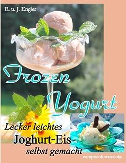 Frozen Yogurt: Lecker leichtes Joghurt - Eis selbst gemacht (compbook starcooks) von [Engler, Elisabeth, Engler, Janosch]