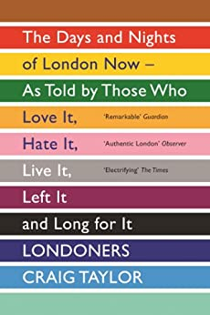 Londoners: The Days and Nights of London as Told by Those Who Love It, Hate It, Live It, Long for It, Have Left It and Everything Inbetween von [Taylor, Craig]