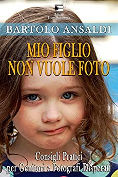 MIO FIGLIO NON VUOLE FOTO: Consigli pratici per genitori e fotografi disperati (Faiunafoto.com Presenta Vol. 1) di [Ansaldi, Bartolo]