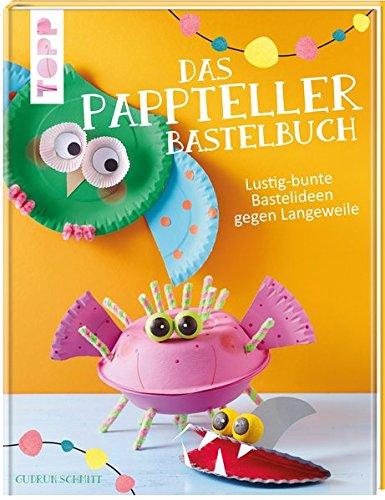 Das Pappteller-Bastelbuch: Lustig-bunte Bastelideen gegen Langeweile -