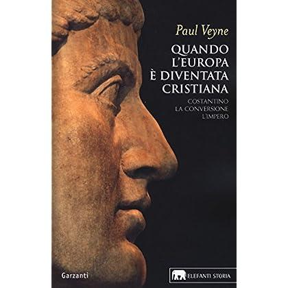 Quando L'europa È Diventata Cristiana. Costantino, La Conversione, L'impero