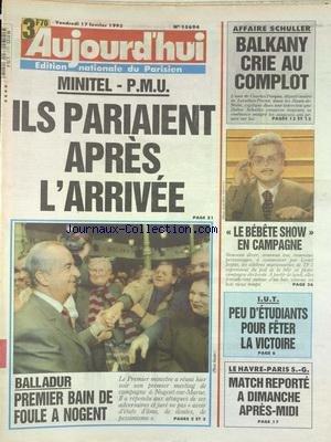 AUJOURD'HUI [No 15694] du 17/02/1995 - MINITEL - PMU / ILS PARIAIENT APRES L'ARRIVEE - BALLADUR - 1ER BAIN DE FOULE A NOGENT - AFFAIRE SCHULLER - BALKANY CRIE AU COMPLOT - LE BEBETE SHOW EN CAMPAGNE - IUT - PEU D'ETUDIANTS POUR FETER LA VICTOIRE - LES SPORTS