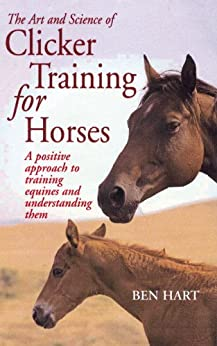 The Art and Science of Clicker Training for Horses: A Positive Approach to Training Equines and Understanding Them by [Hart, Ben]
