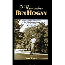 I Remember Ben Hogan: Personal Recollections and Revelations of Golf's Most Famous Legend from the People Who Knew Him Best