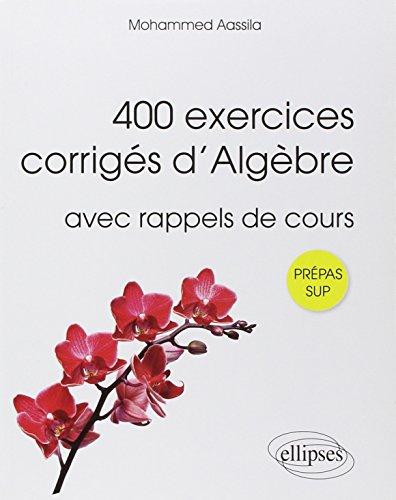 400 Exercices Corrigés d'Algèbre avec Rappels de Cours Prépas Sup