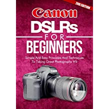 Photography: Canon DSLRs For Beginners 2ND EDITION: Photo: Simple And Easy Principles And Techniques To Taking Great Photographs With Your Canon DSLR (Photograph, ... Equipment, Portrait) (DSLR Cameras Book 5)