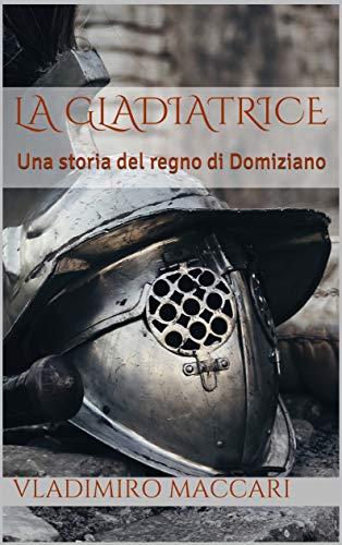 La gladiatrice: Una storia del regno di Domiziano di [Maccari, Vladimiro]