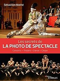 Les secrets de la photo de spectacle: Concerts - Théâtre - Danse - Cirque par Sébastien Mathé