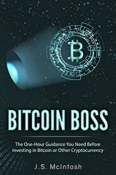 Bitcoin Boss: The One-Hour Guidance You Need Before Investing in Bitcoin or Other Cryptocurrency (Clear Explanations of Bitcoin, Blockchain Technology, ... Plus Potential and Risks) (English Edition) von [McIntosh, J.S.]