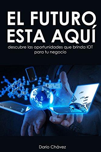 El futuro está aquí, ¿y tu?: Descubre las oportunidades que ofrece IOT que transformarán tu vida por Dario Chavez